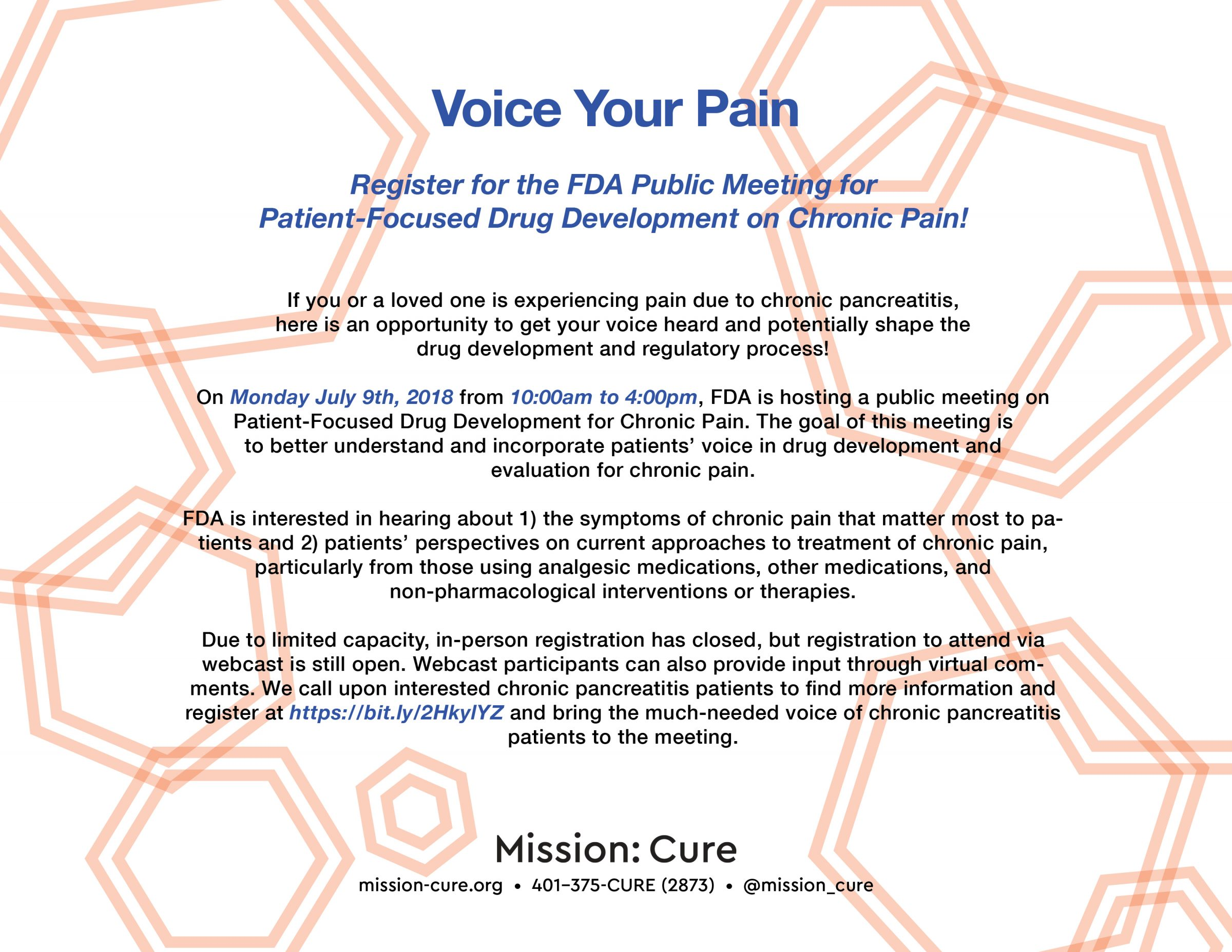 If you or a loved one is experiencing pain due to chronic pancreatitis, here is an opportunity to get your voice heard and potentially shape the drug development and regulatory process! On Monday July 9th, 2018 from 10:00am to 4:00pm, FDA is hosting a public meeting on Patient-Focused Drug Development for Chronic Pain. The goal of this meeting is to better understand and incorporate patients' voice in drug development and evaluation for chronic pain. FDA is interested in hearing about 1) the symptoms of chronic pain that matter most to patients and 2) patients' perspectives on current approaches to treatment of chronic pain, particularly from those using analgesic medications, other medications, and non-pharmacological interventions or therapies. Due to limited capacity, in-person registration has closed, but registration to attend via webcast is still open. Webcast participants can also provide input through virtual comments. We call upon interested chronic pancreatitis patients to find more information and register at https://bit.ly/2HkylYZ and bring the much-needed voice of chronic pancreatitis patients to the meeting.